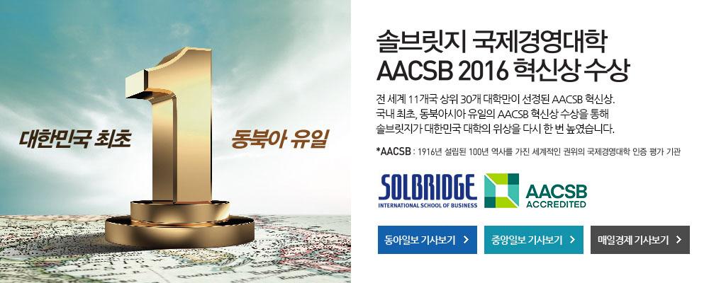 솔브릿지 국제 경영대학 AACSB 2016 혁신상 수상, 전 세계 11개국 상위 30개 대학만이 선정된 AACSB 혁신상. 국내 최초, 동북아시아 유일의 AACSB 혁신상 수상을 통해 솔브릿지가 대한민국 대학의 위상을 다시 한 번 높였습니다.